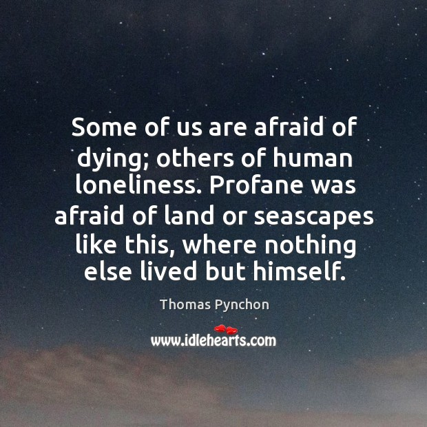 Image, Some of us are afraid of dying; others of human loneliness. Profane
