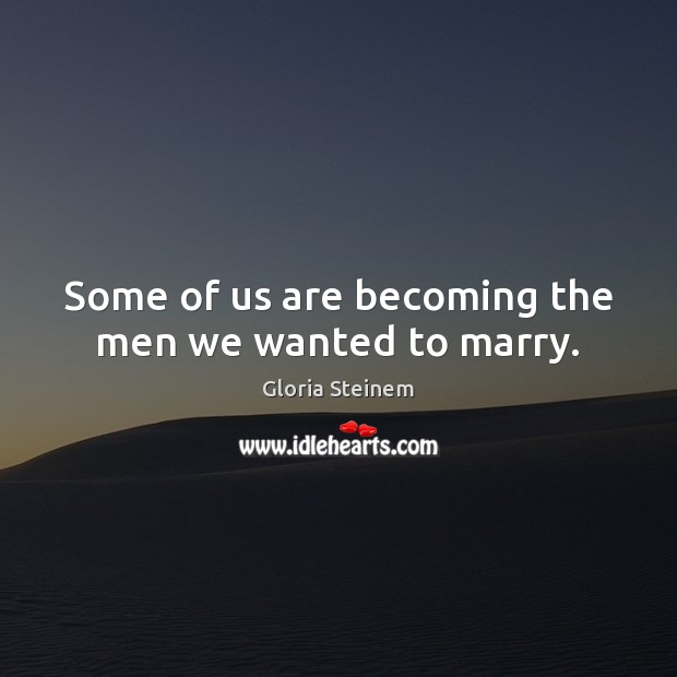 Some of us are becoming the men we wanted to marry. Gloria Steinem Picture Quote