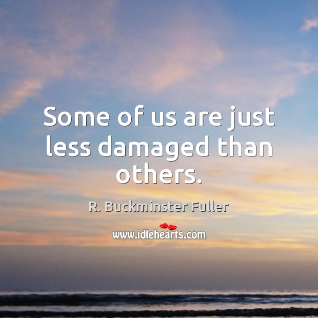 Some of us are just less damaged than others. R. Buckminster Fuller Picture Quote