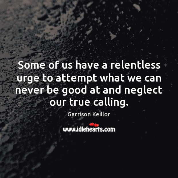 Garrison Keillor Picture Quote image saying: Some of us have a relentless urge to attempt what we can