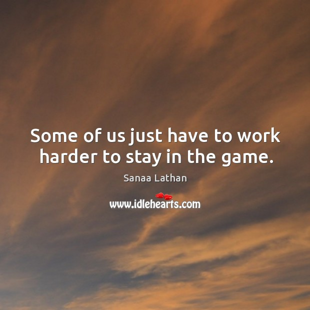 Some of us just have to work harder to stay in the game. Image