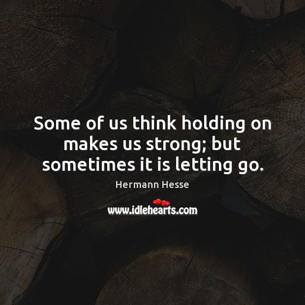 Image, Some of us think holding on makes us strong; but sometimes it is letting go.