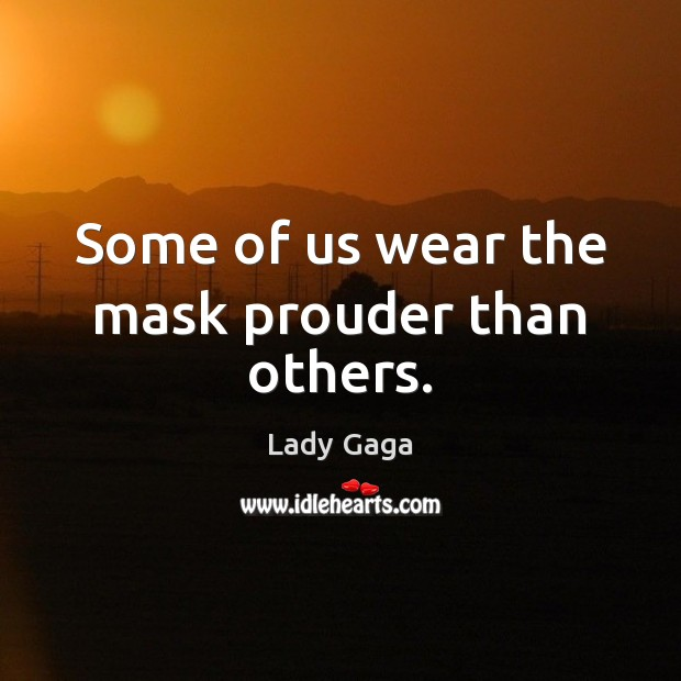 Some of us wear the mask prouder than others. Lady Gaga Picture Quote