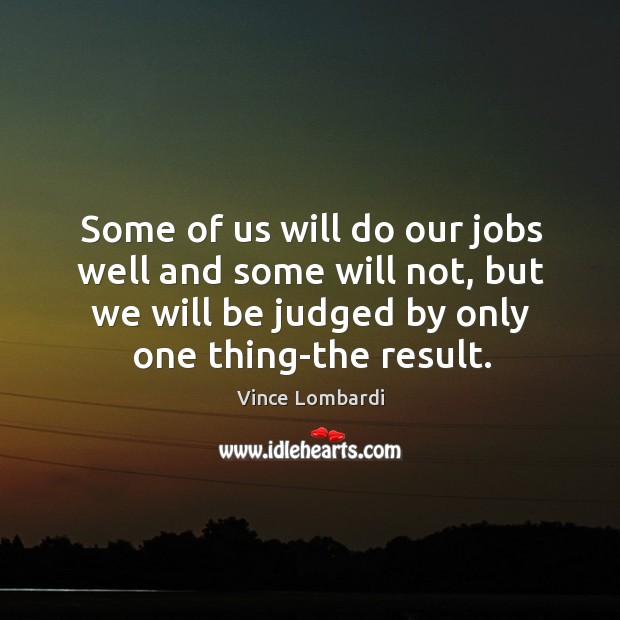 Some of us will do our jobs well and some will not, but we will be judged by only one thing-the result. Image