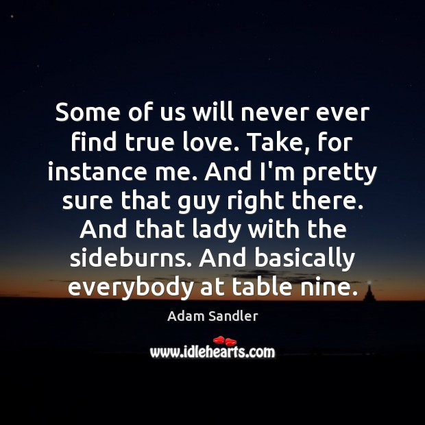 Some of us will never ever find true love. Take, for instance Adam Sandler Picture Quote