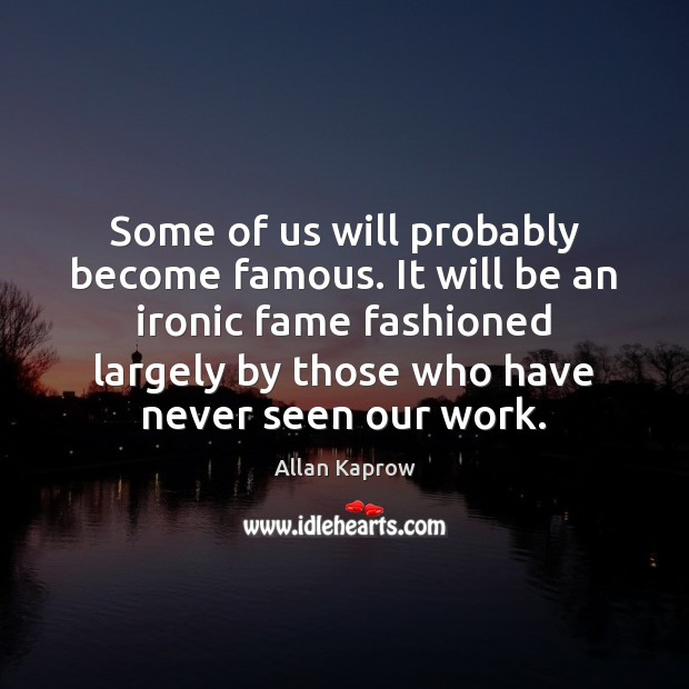 Image, Some of us will probably become famous. It will be an ironic