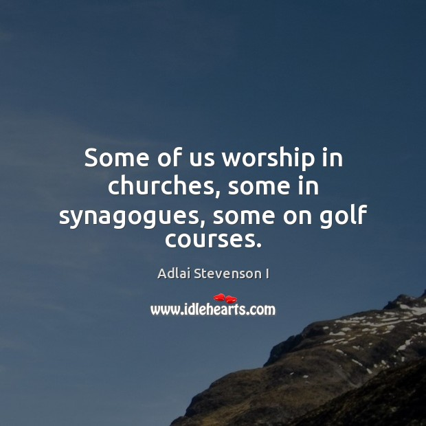Image, Some of us worship in churches, some in synagogues, some on golf courses.