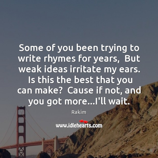 Some of you been trying to write rhymes for years,  But weak Rakim Picture Quote