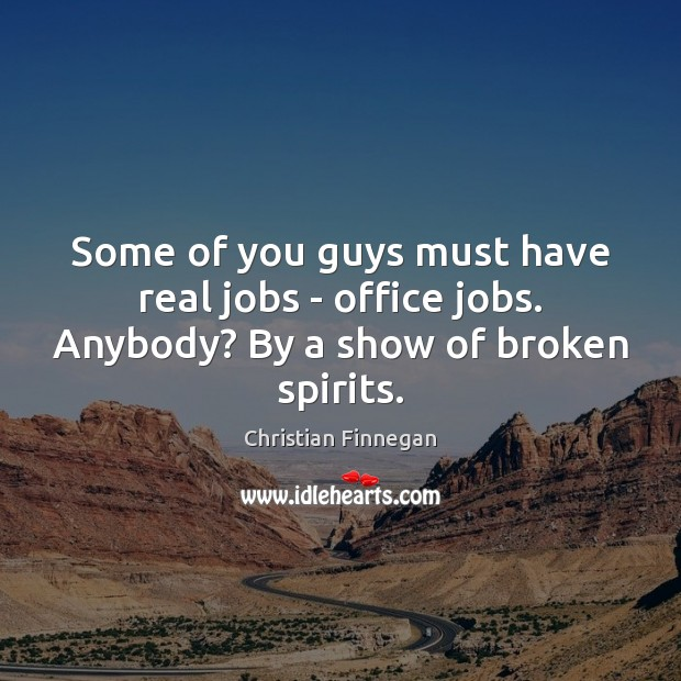 Some of you guys must have real jobs – office jobs. Anybody? By a show of broken spirits. Christian Finnegan Picture Quote