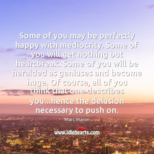 Some of you may be perfectly happy with mediocrity. Some of you Marc Maron Picture Quote