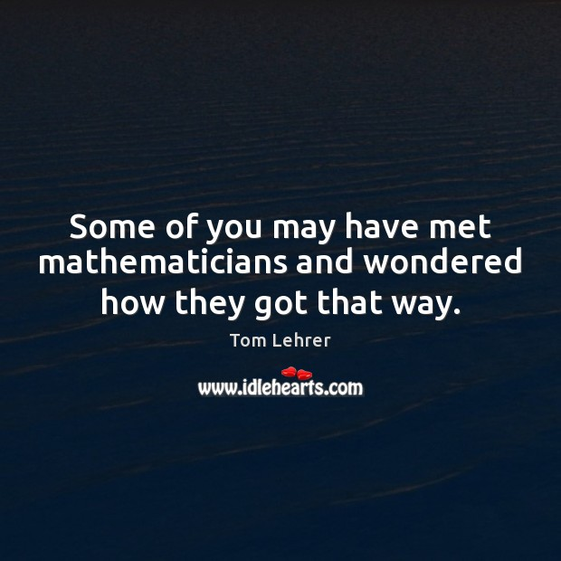 Some of you may have met mathematicians and wondered how they got that way. Tom Lehrer Picture Quote
