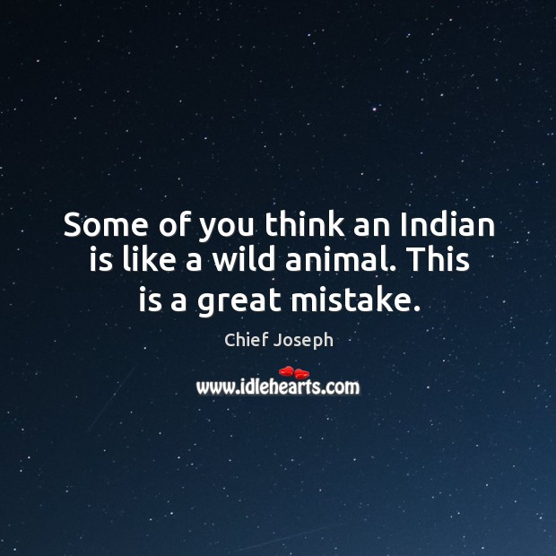 Some of you think an indian is like a wild animal. This is a great mistake. Chief Joseph Picture Quote