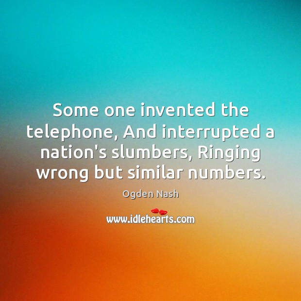 Some one invented the telephone, And interrupted a nation's slumbers, Ringing wrong Ogden Nash Picture Quote