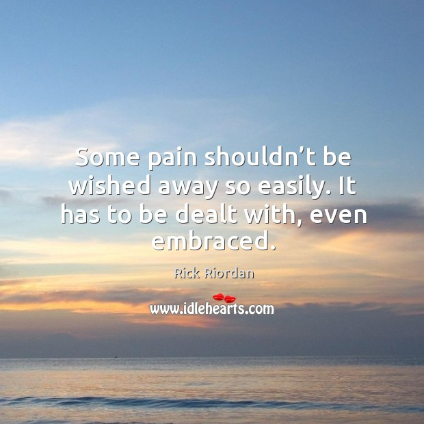 Some pain shouldn't be wished away so easily. It has to be dealt with, even embraced. Rick Riordan Picture Quote