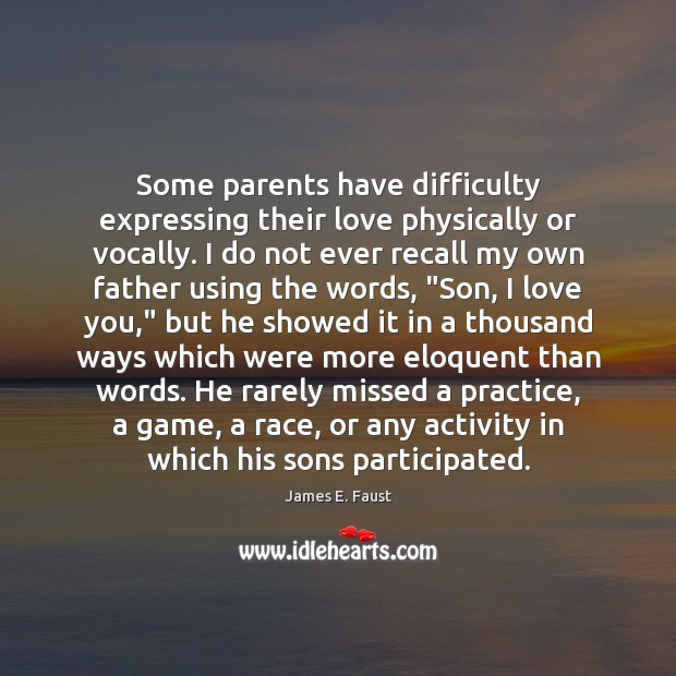Some parents have difficulty expressing their love physically or vocally. I do James E. Faust Picture Quote