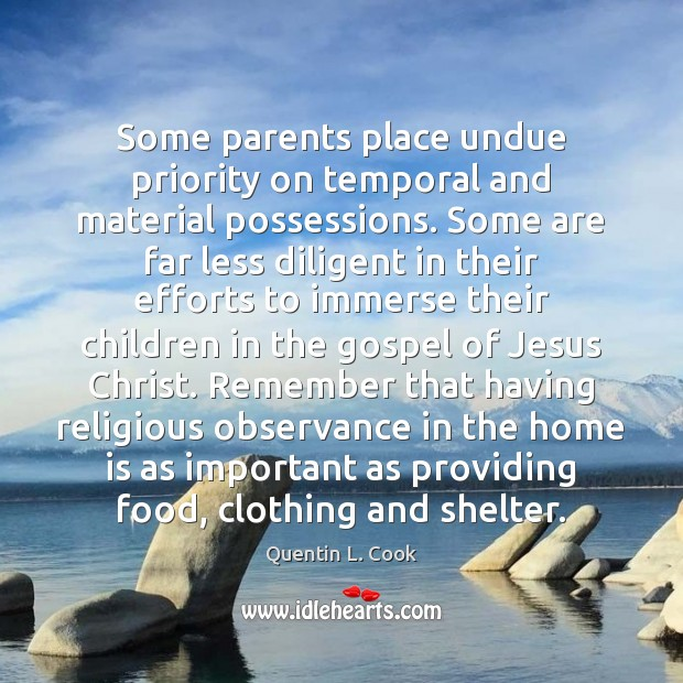 Some parents place undue priority on temporal and material possessions. Some are Quentin L. Cook Picture Quote