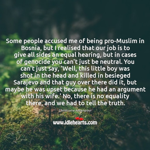 Some people accused me of being pro-Muslim in Bosnia, but I realised Christiane Amanpour Picture Quote