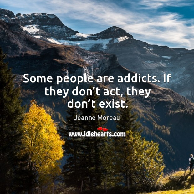 Some people are addicts. If they don't act, they don't exist. Image
