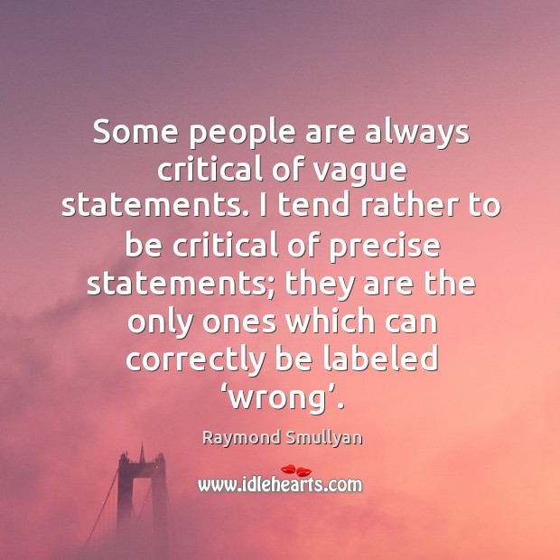 Some people are always critical of vague statements. I tend rather to be critical of precise statements Image