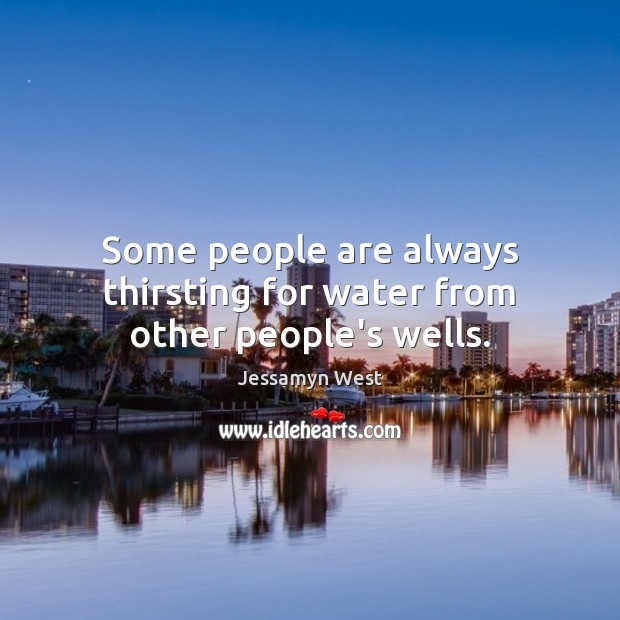 Some people are always thirsting for water from other people's wells. Image
