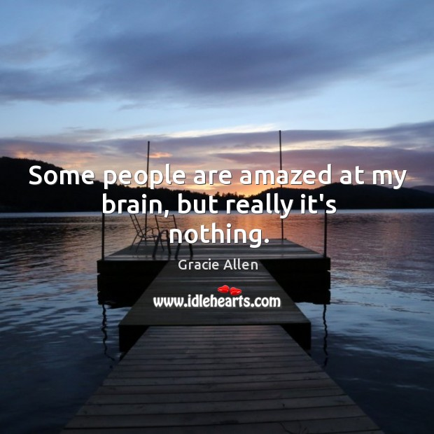 Some people are amazed at my brain, but really it's nothing. Gracie Allen Picture Quote