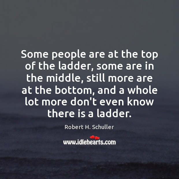 Some people are at the top of the ladder, some are in Robert H. Schuller Picture Quote