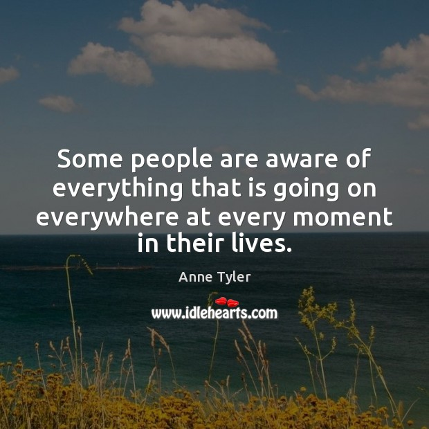 Some people are aware of everything that is going on everywhere at Anne Tyler Picture Quote