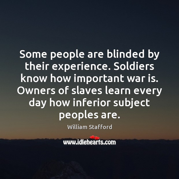 Image, Some people are blinded by their experience. Soldiers know how important war