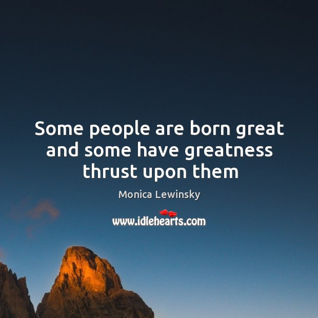Some people are born great and some have greatness thrust upon them Image