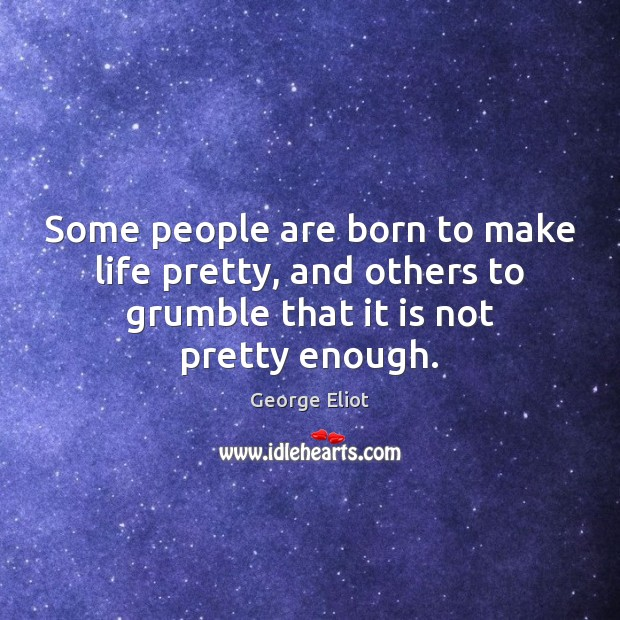 Some people are born to make life pretty, and others to grumble Image