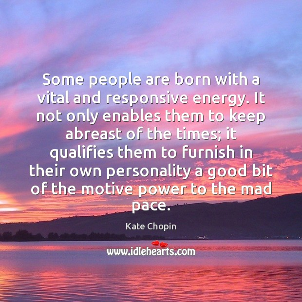Image, Some people are born with a vital and responsive energy. It not