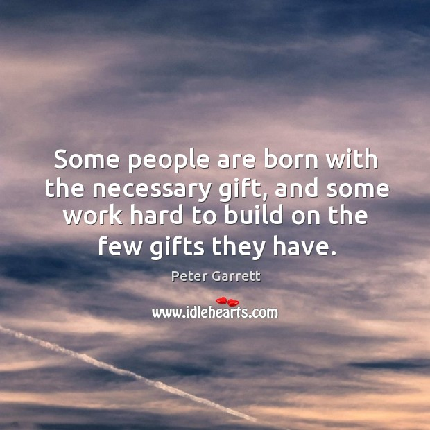 Some people are born with the necessary gift, and some work hard to build on the few gifts they have. Image