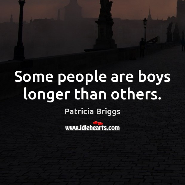 Some people are boys longer than others. Patricia Briggs Picture Quote