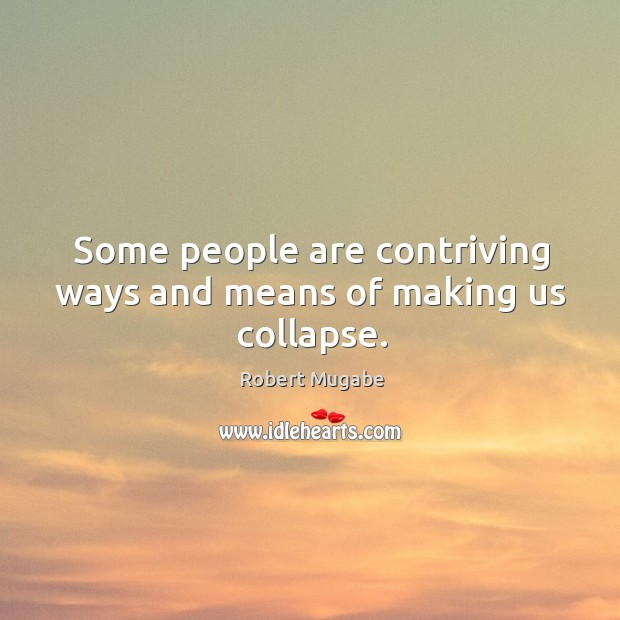 Some people are contriving ways and means of making us collapse. Robert Mugabe Picture Quote