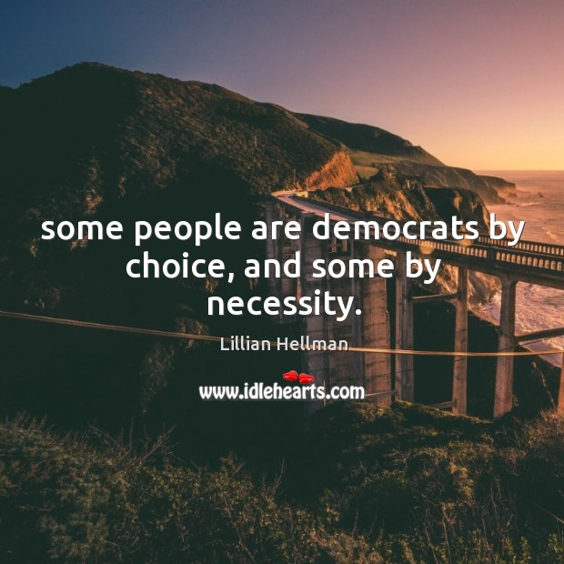 Some people are democrats by choice, and some by necessity. Lillian Hellman Picture Quote