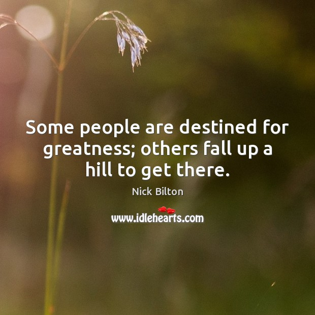 Image, Some people are destined for greatness; others fall up a hill to get there.