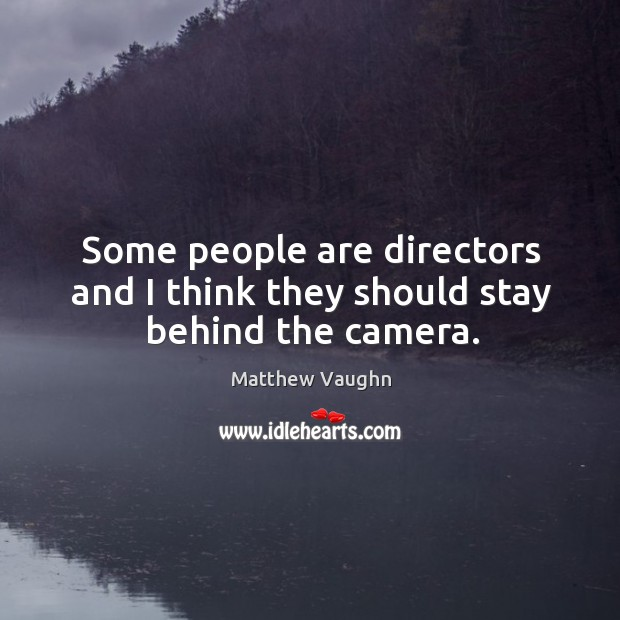 Some people are directors and I think they should stay behind the camera. Matthew Vaughn Picture Quote