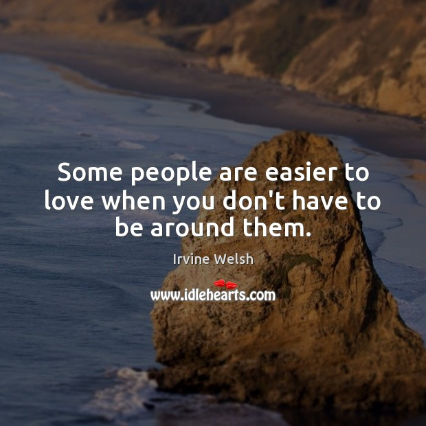 Some people are easier to love when you don't have to be around them. Image