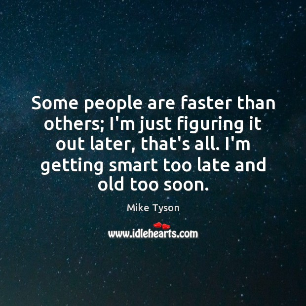 Some people are faster than others; I'm just figuring it out later, Mike Tyson Picture Quote
