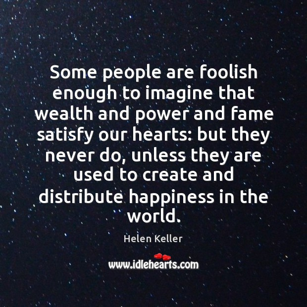 Some people are foolish enough to imagine that wealth and power and Helen Keller Picture Quote