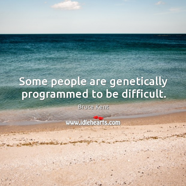 Some people are genetically programmed to be difficult. Bruce Kent Picture Quote