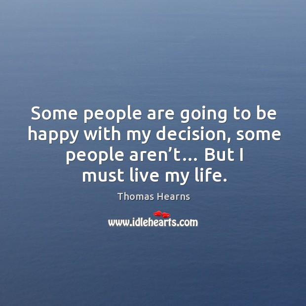 Some people are going to be happy with my decision, some people aren't… but I must live my life. Image