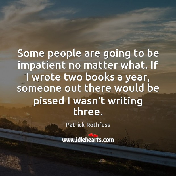 Some people are going to be impatient no matter what. If I Patrick Rothfuss Picture Quote