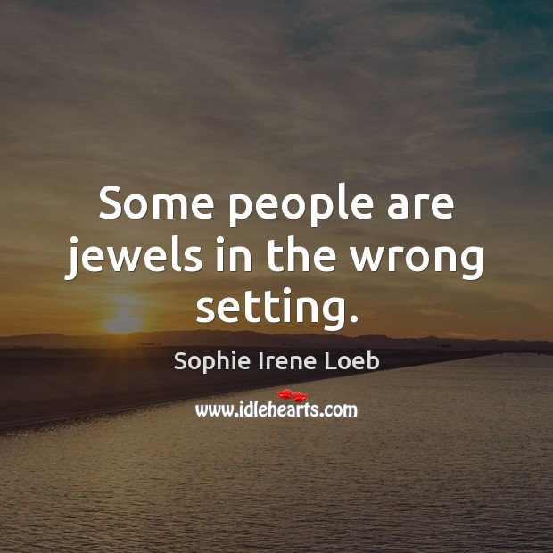 Some people are jewels in the wrong setting. Sophie Irene Loeb Picture Quote