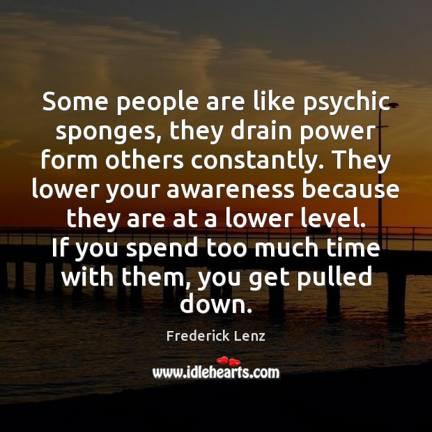 Some people are like psychic sponges, they drain power form others constantly. Image