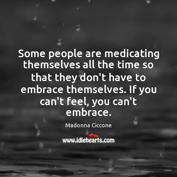 Some people are medicating themselves all the time so that they don't Image