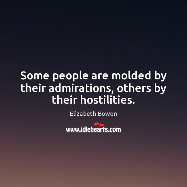 Some people are molded by their admirations, others by their hostilities. Image