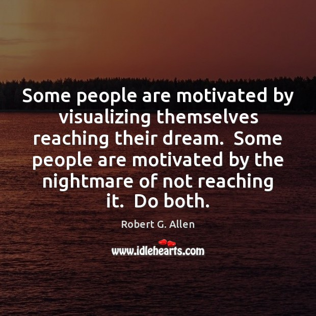 Some people are motivated by visualizing themselves reaching their dream.  Some people Image