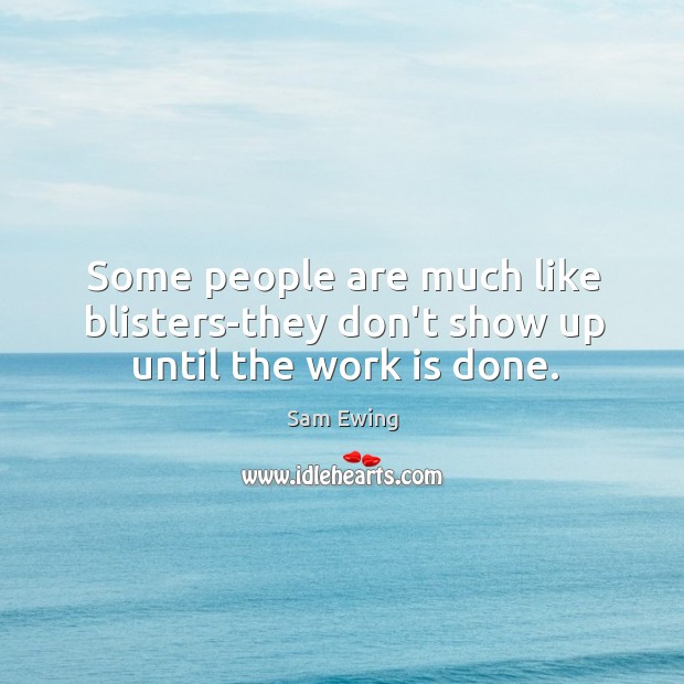 Some people are much like blisters-they don't show up until the work is done. Image