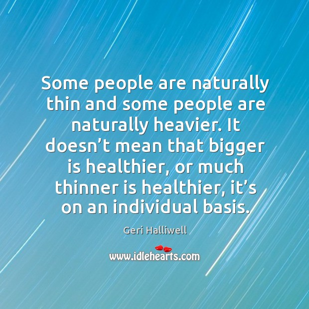 Some people are naturally thin and some people are naturally heavier. Geri Halliwell Picture Quote